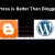 Why WordPress is Better Than Blogger Platform?